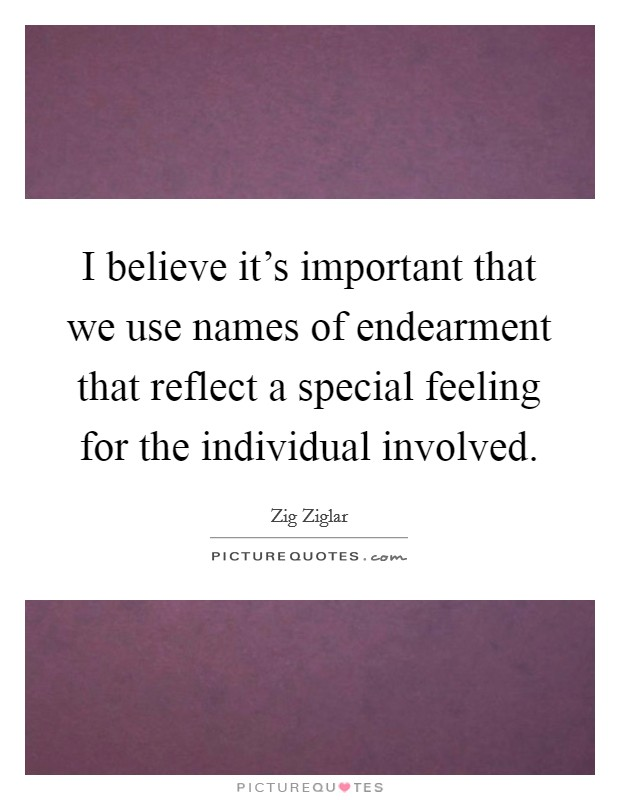 I believe it's important that we use names of endearment that reflect a special feeling for the individual involved Picture Quote #1