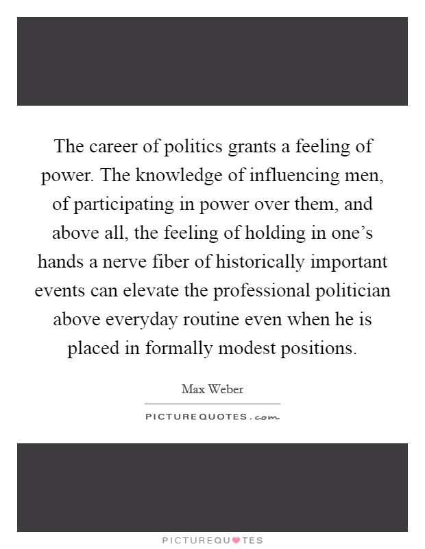 The career of politics grants a feeling of power. The knowledge of influencing men, of participating in power over them, and above all, the feeling of holding in one's hands a nerve fiber of historically important events can elevate the professional politician above everyday routine even when he is placed in formally modest positions Picture Quote #1