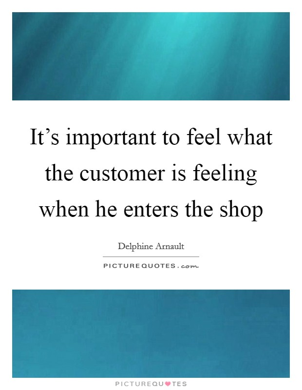 It's important to feel what the customer is feeling when he enters the shop Picture Quote #1