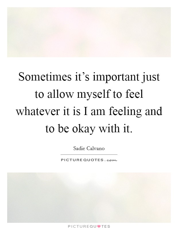 Sometimes it's important just to allow myself to feel whatever it is I am feeling and to be okay with it Picture Quote #1