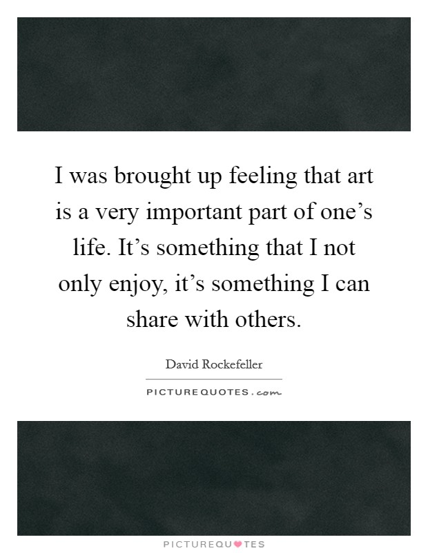 I was brought up feeling that art is a very important part of one's life. It's something that I not only enjoy, it's something I can share with others Picture Quote #1