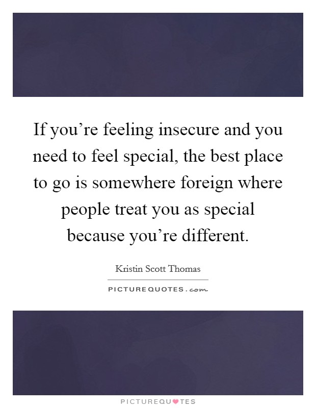 If you're feeling insecure and you need to feel special, the best place to go is somewhere foreign where people treat you as special because you're different Picture Quote #1