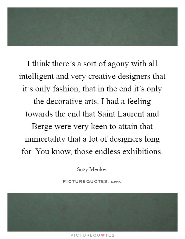 I think there's a sort of agony with all intelligent and very creative designers that it's only fashion, that in the end it's only the decorative arts. I had a feeling towards the end that Saint Laurent and Berge were very keen to attain that immortality that a lot of designers long for. You know, those endless exhibitions Picture Quote #1