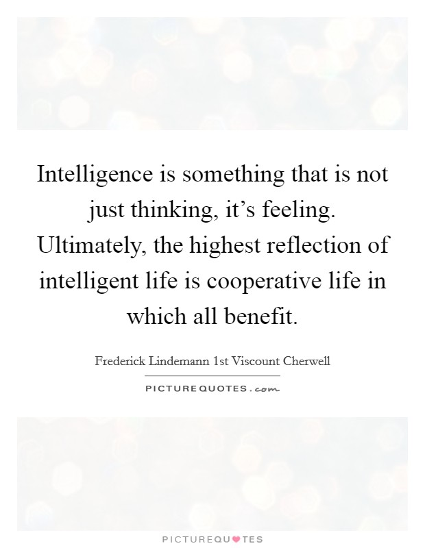 Intelligence is something that is not just thinking, it's feeling. Ultimately, the highest reflection of intelligent life is cooperative life in which all benefit Picture Quote #1