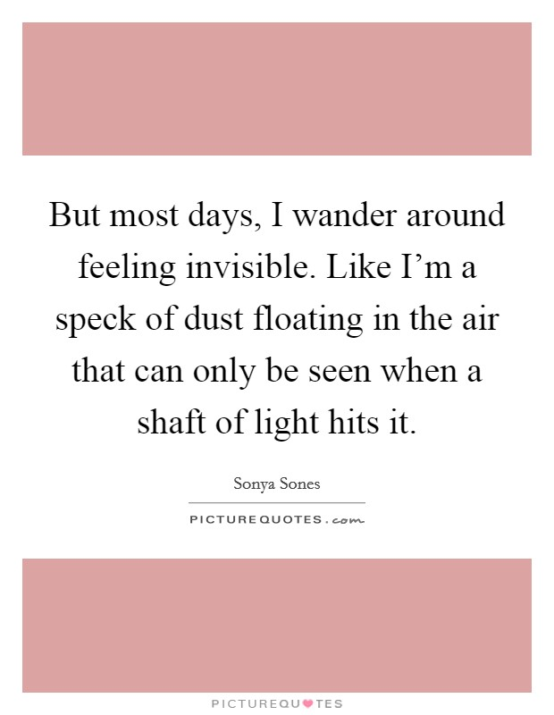 But most days, I wander around feeling invisible. Like I'm ...