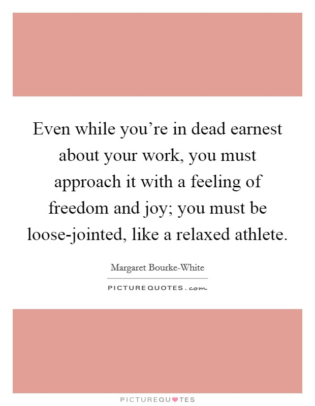Even while you're in dead earnest about your work, you must approach it with a feeling of freedom and joy; you must be loose-jointed, like a relaxed athlete Picture Quote #1