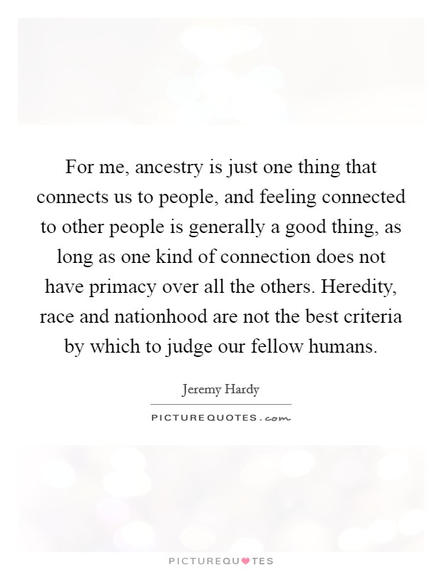 For me, ancestry is just one thing that connects us to people, and feeling connected to other people is generally a good thing, as long as one kind of connection does not have primacy over all the others. Heredity, race and nationhood are not the best criteria by which to judge our fellow humans. Picture Quote #1