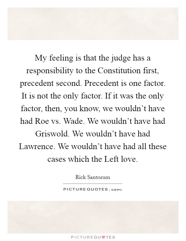 My feeling is that the judge has a responsibility to the Constitution first, precedent second. Precedent is one factor. It is not the only factor. If it was the only factor, then, you know, we wouldn't have had Roe vs. Wade. We wouldn't have had Griswold. We wouldn't have had Lawrence. We wouldn't have had all these cases which the Left love Picture Quote #1