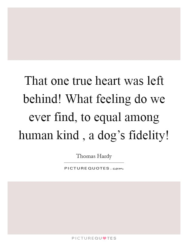 That one true heart was left behind! What feeling do we ever find, to equal among human kind , a dog's fidelity! Picture Quote #1