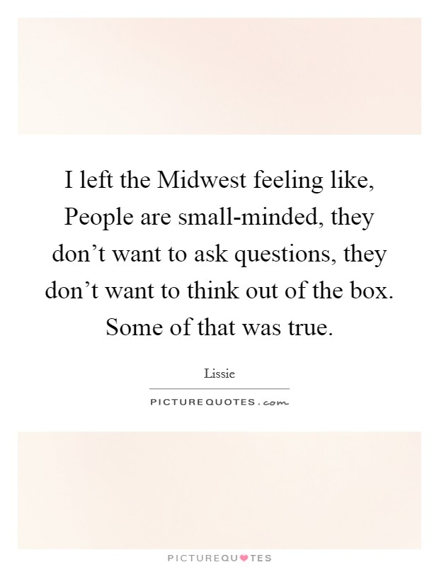 I left the Midwest feeling like, People are small-minded, they don't want to ask questions, they don't want to think out of the box. Some of that was true Picture Quote #1