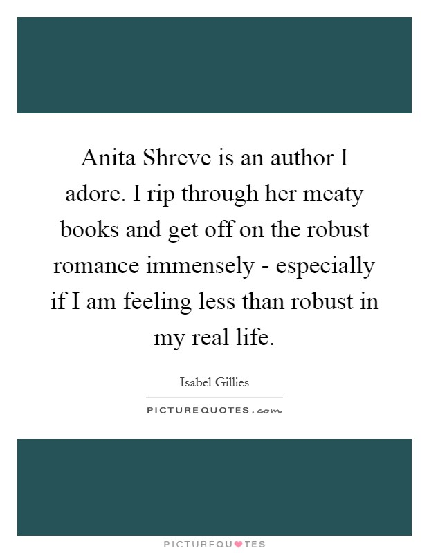 Anita Shreve is an author I adore. I rip through her meaty books and get off on the robust romance immensely - especially if I am feeling less than robust in my real life Picture Quote #1