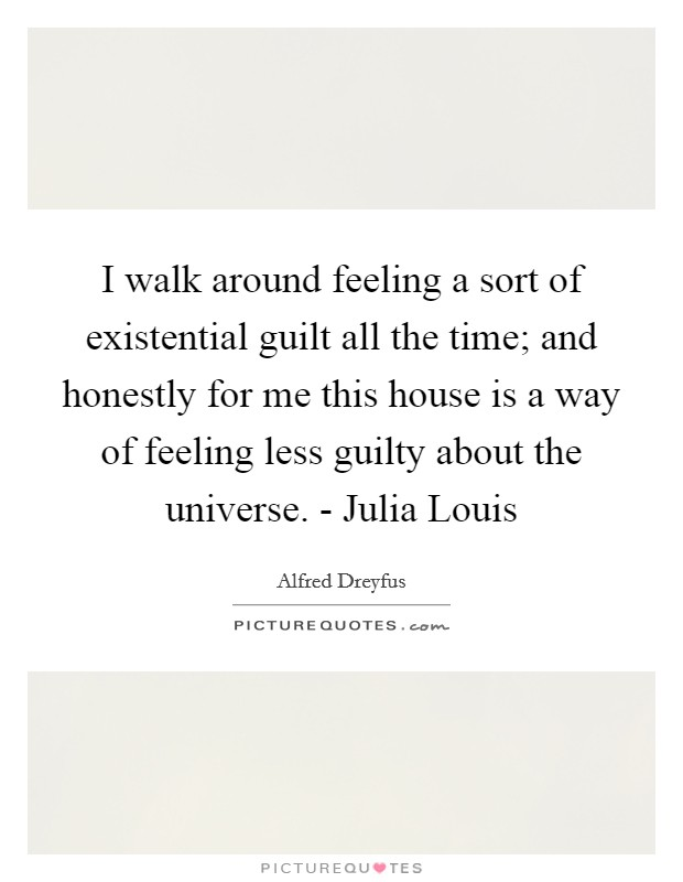 I walk around feeling a sort of existential guilt all the time; and honestly for me this house is a way of feeling less guilty about the universe. - Julia Louis Picture Quote #1