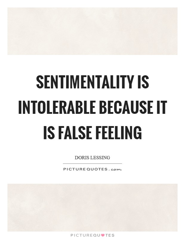 Sentimentality is intolerable because it is false feeling Picture Quote #1