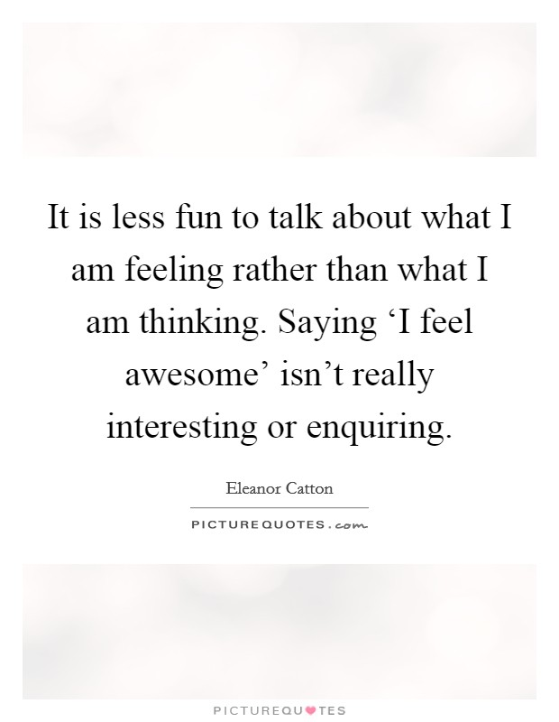 It is less fun to talk about what I am feeling rather than what I am thinking. Saying 'I feel awesome' isn't really interesting or enquiring Picture Quote #1