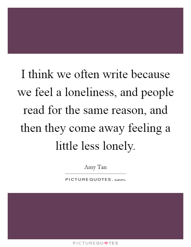 I think we often write because we feel a loneliness, and people read for the same reason, and then they come away feeling a little less lonely Picture Quote #1