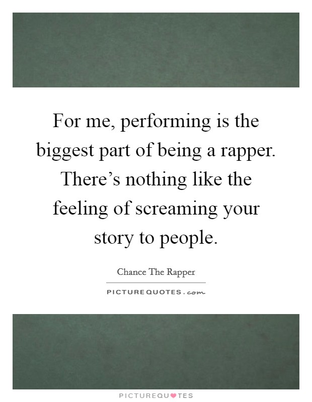 For me, performing is the biggest part of being a rapper. There's nothing like the feeling of screaming your story to people. Picture Quote #1