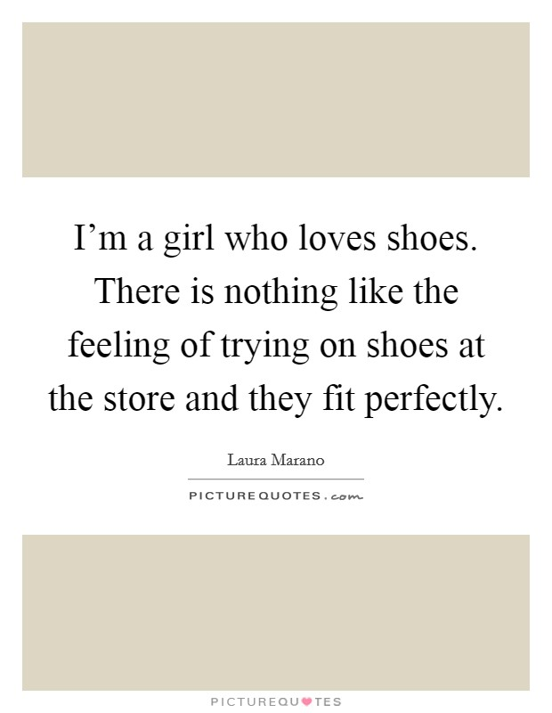 I'm a girl who loves shoes. There is nothing like the feeling of trying on shoes at the store and they fit perfectly Picture Quote #1