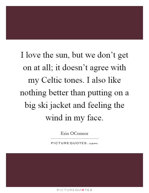 I love the sun, but we don't get on at all; it doesn't agree with my Celtic tones. I also like nothing better than putting on a big ski jacket and feeling the wind in my face Picture Quote #1