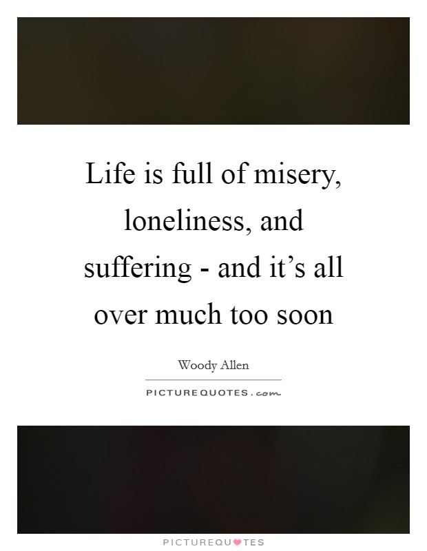 Life is full of misery, loneliness, and suffering - and it's all over much too soon Picture Quote #1