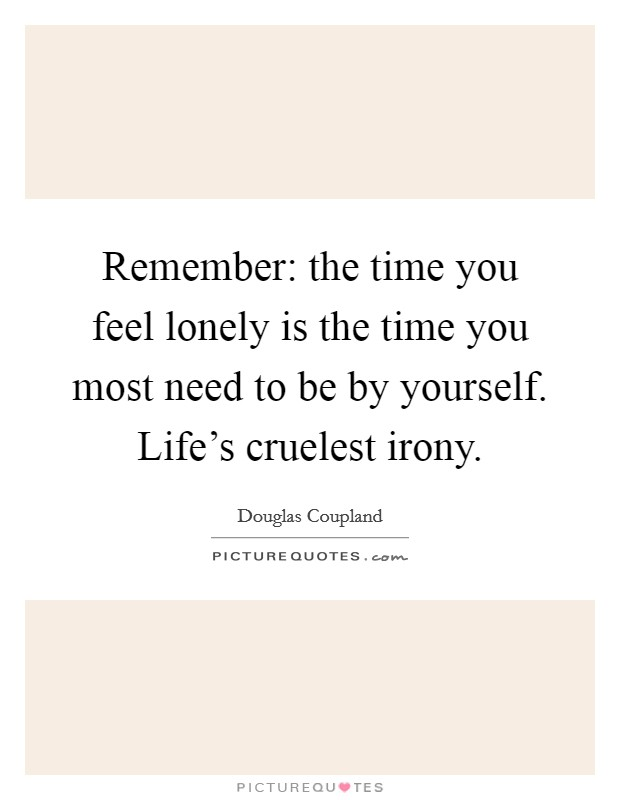 Remember: the time you feel lonely is the time you most need to be by yourself. Life's cruelest irony Picture Quote #1