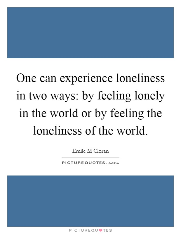 One can experience loneliness in two ways: by feeling lonely in the world or by feeling the loneliness of the world Picture Quote #1