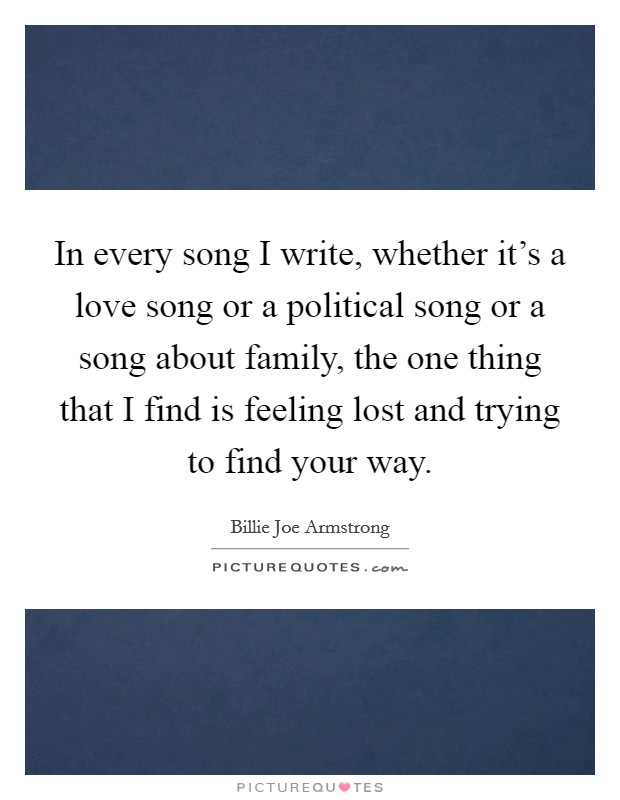 In every song I write, whether it's a love song or a political song or a song about family, the one thing that I find is feeling lost and trying to find your way Picture Quote #1