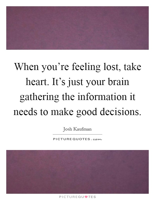 When you're feeling lost, take heart. It's just your brain gathering the information it needs to make good decisions Picture Quote #1