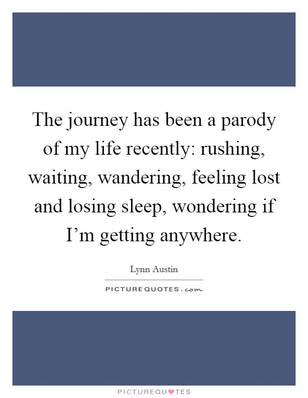 The journey has been a parody of my life recently: rushing, waiting, wandering, feeling lost and losing sleep, wondering if I'm getting anywhere. Picture Quote #1