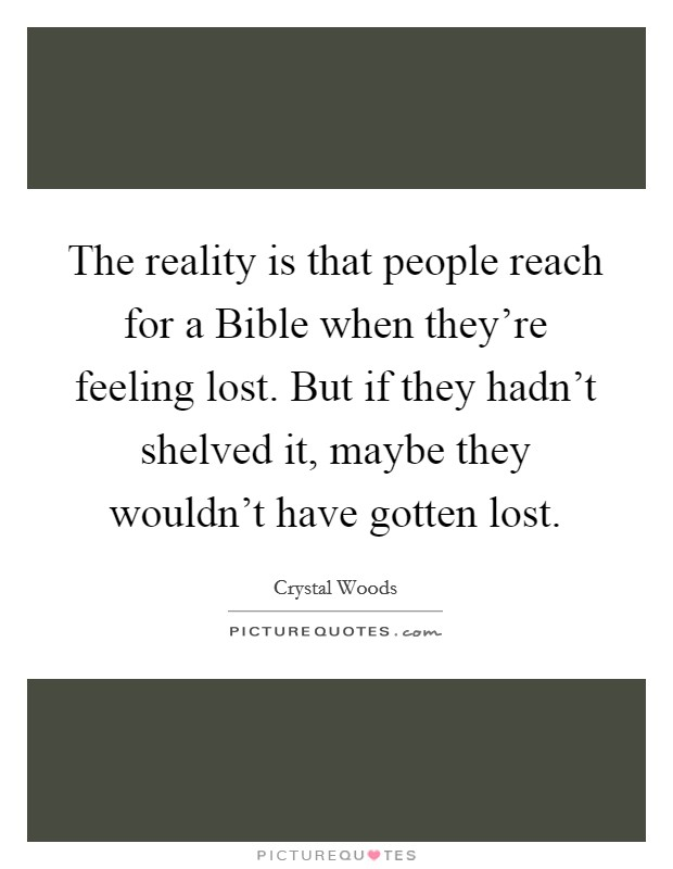 The reality is that people reach for a Bible when they're feeling lost. But if they hadn't shelved it, maybe they wouldn't have gotten lost Picture Quote #1