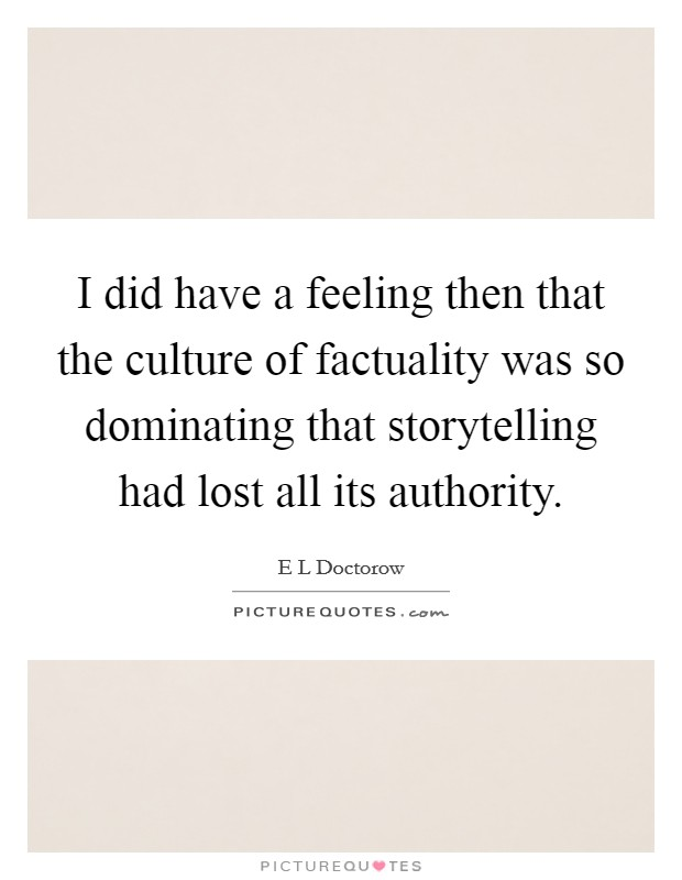 I did have a feeling then that the culture of factuality was so dominating that storytelling had lost all its authority Picture Quote #1