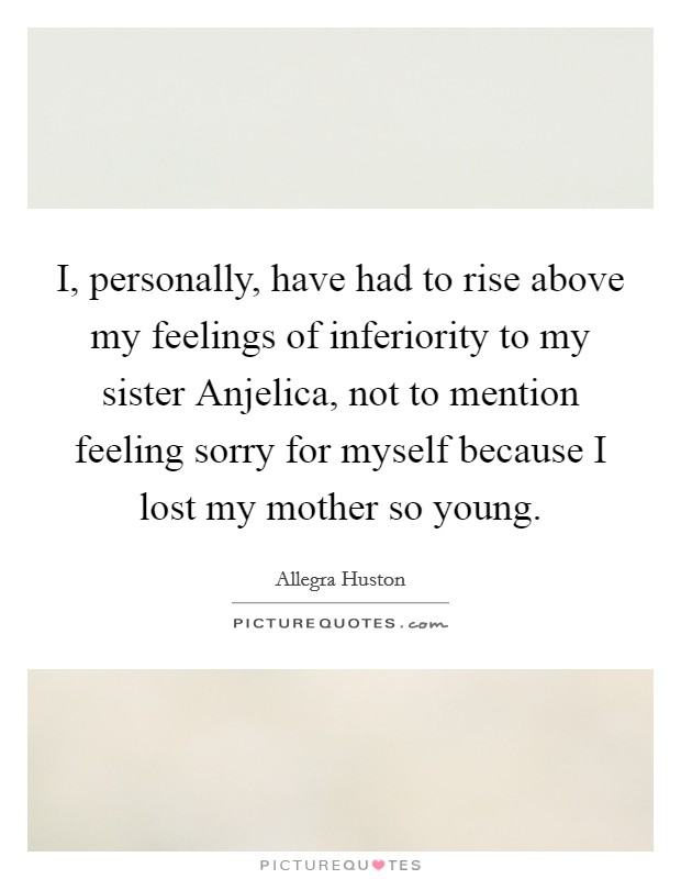 I, personally, have had to rise above my feelings of inferiority to my sister Anjelica, not to mention feeling sorry for myself because I lost my mother so young Picture Quote #1
