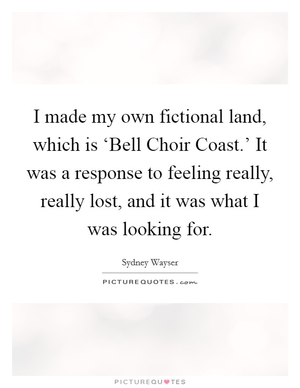 I made my own fictional land, which is 'Bell Choir Coast.' It was a response to feeling really, really lost, and it was what I was looking for Picture Quote #1