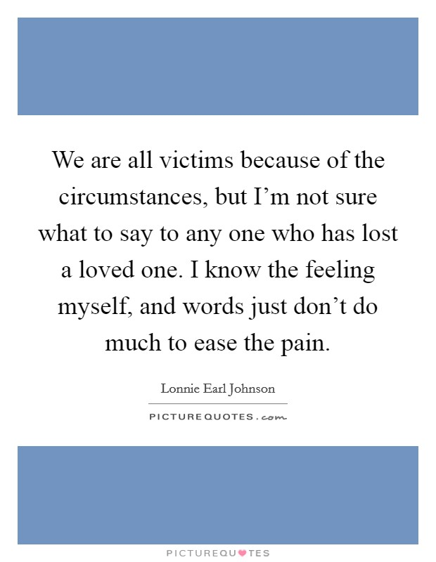 We are all victims because of the circumstances, but I'm not sure what to say to any one who has lost a loved one. I know the feeling myself, and words just don't do much to ease the pain Picture Quote #1