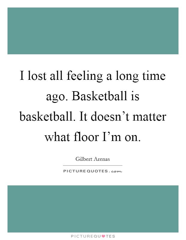 I lost all feeling a long time ago. Basketball is basketball. It doesn't matter what floor I'm on Picture Quote #1