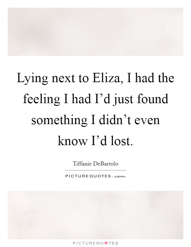 Lying next to Eliza, I had the feeling I had I'd just found something I didn't even know I'd lost Picture Quote #1