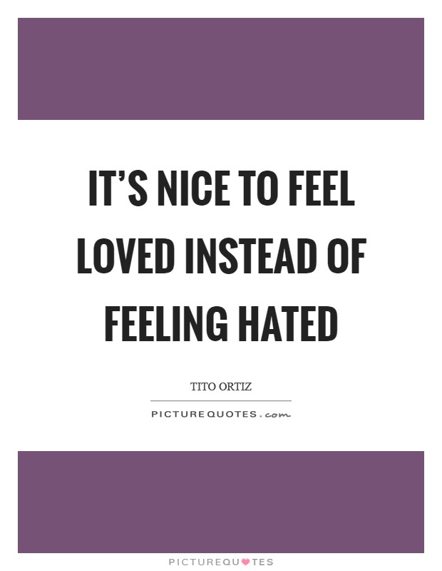 It's nice to feel loved instead of feeling hated Picture Quote #1