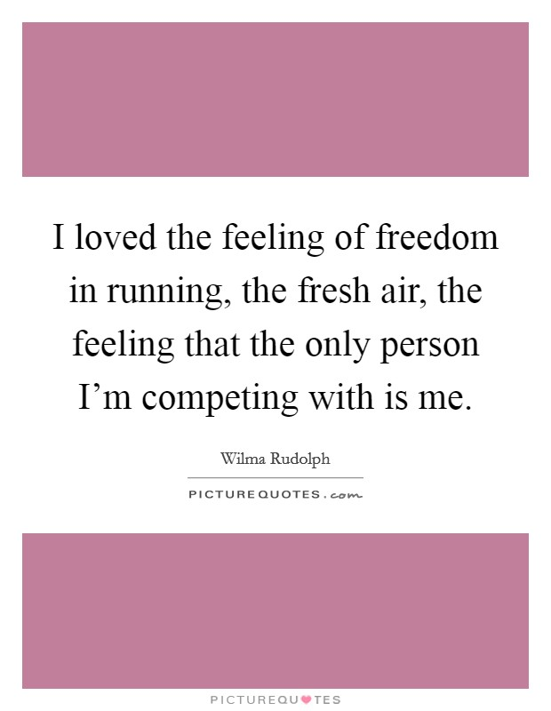 I loved the feeling of freedom in running, the fresh air, the feeling that the only person I'm competing with is me. Picture Quote #1