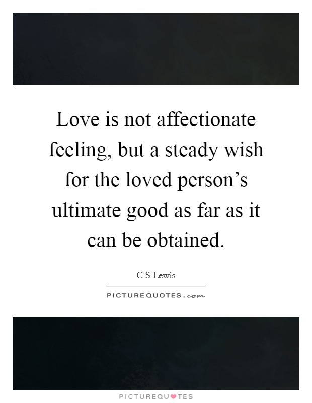 Love is not affectionate feeling, but a steady wish for the loved person's ultimate good as far as it can be obtained. Picture Quote #1