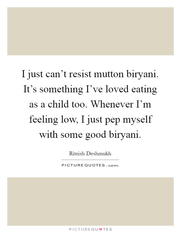 I just can't resist mutton biryani. It's something I've loved eating as a child too. Whenever I'm feeling low, I just pep myself with some good biryani. Picture Quote #1