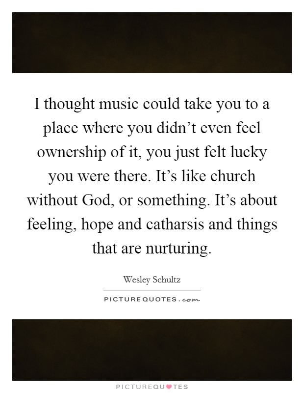 I thought music could take you to a place where you didn't even feel ownership of it, you just felt lucky you were there. It's like church without God, or something. It's about feeling, hope and catharsis and things that are nurturing Picture Quote #1