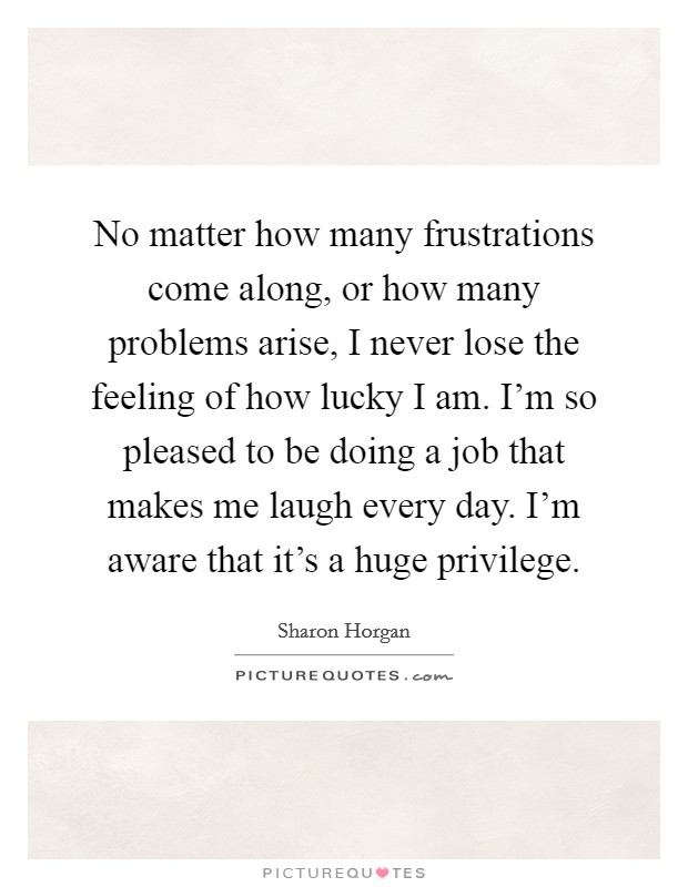 No matter how many frustrations come along, or how many problems arise, I never lose the feeling of how lucky I am. I'm so pleased to be doing a job that makes me laugh every day. I'm aware that it's a huge privilege Picture Quote #1
