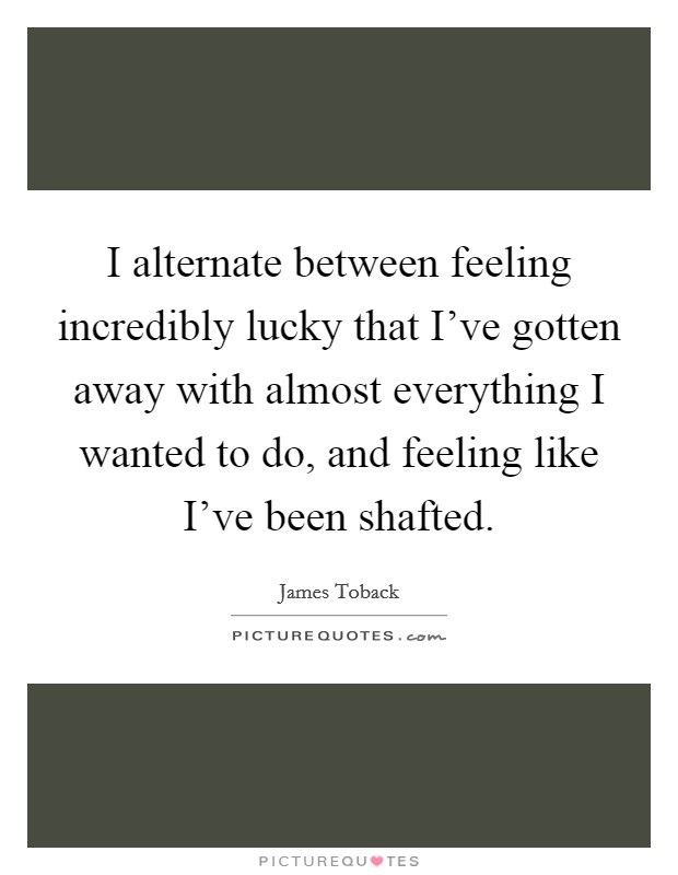 I alternate between feeling incredibly lucky that I've gotten away with almost everything I wanted to do, and feeling like I've been shafted Picture Quote #1