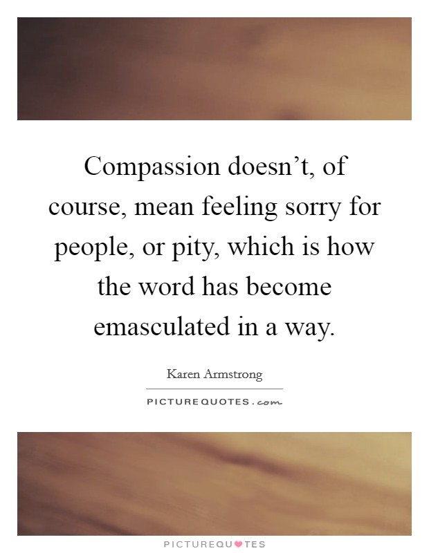 Compassion doesn't, of course, mean feeling sorry for people, or pity, which is how the word has become emasculated in a way. Picture Quote #1