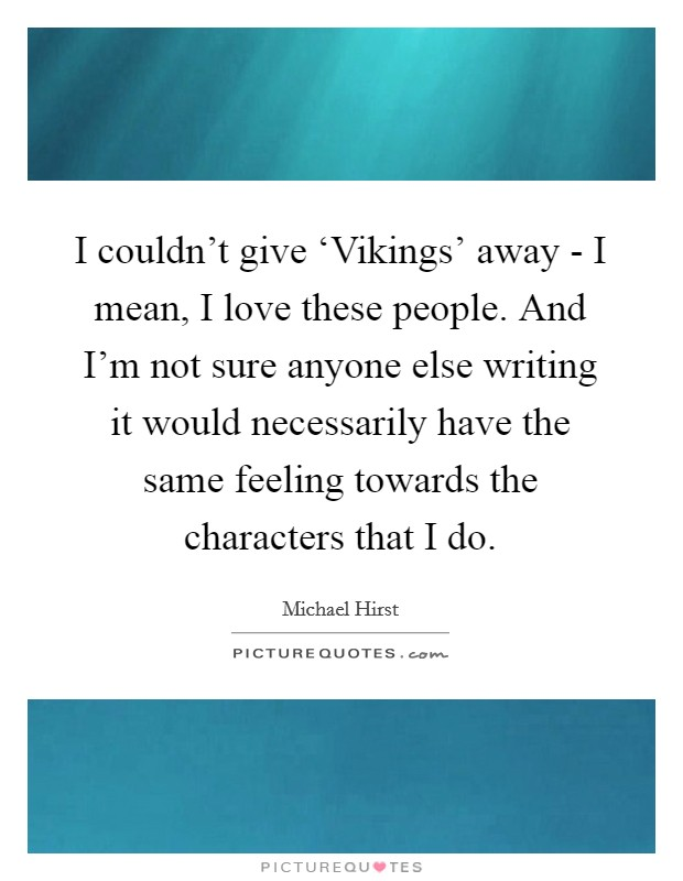 I couldn't give 'Vikings' away - I mean, I love these people. And I'm not sure anyone else writing it would necessarily have the same feeling towards the characters that I do. Picture Quote #1