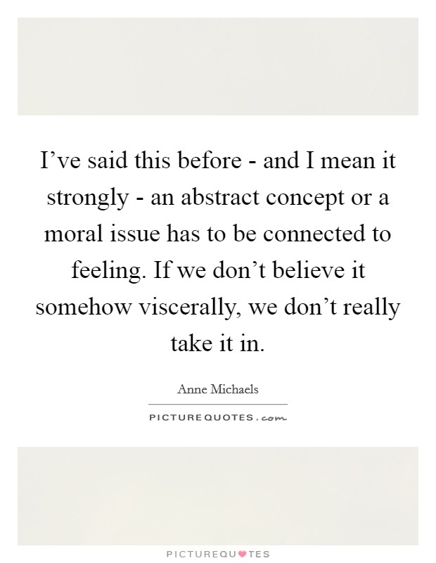 I've said this before - and I mean it strongly - an abstract concept or a moral issue has to be connected to feeling. If we don't believe it somehow viscerally, we don't really take it in Picture Quote #1