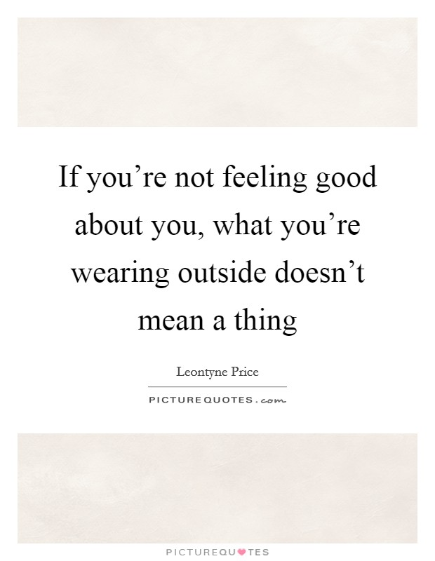 If you're not feeling good about you, what you're wearing outside doesn't mean a thing Picture Quote #1