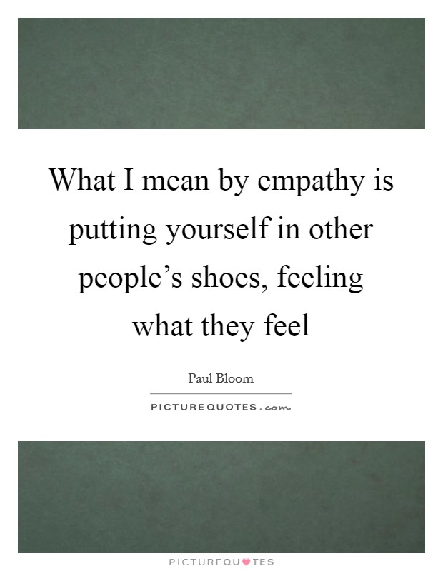 What I mean by empathy is putting yourself in other people's shoes, feeling what they feel Picture Quote #1