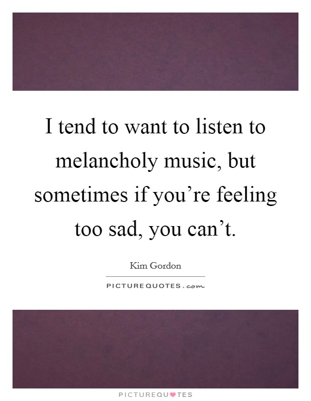 I tend to want to listen to melancholy music, but sometimes if you're feeling too sad, you can't Picture Quote #1