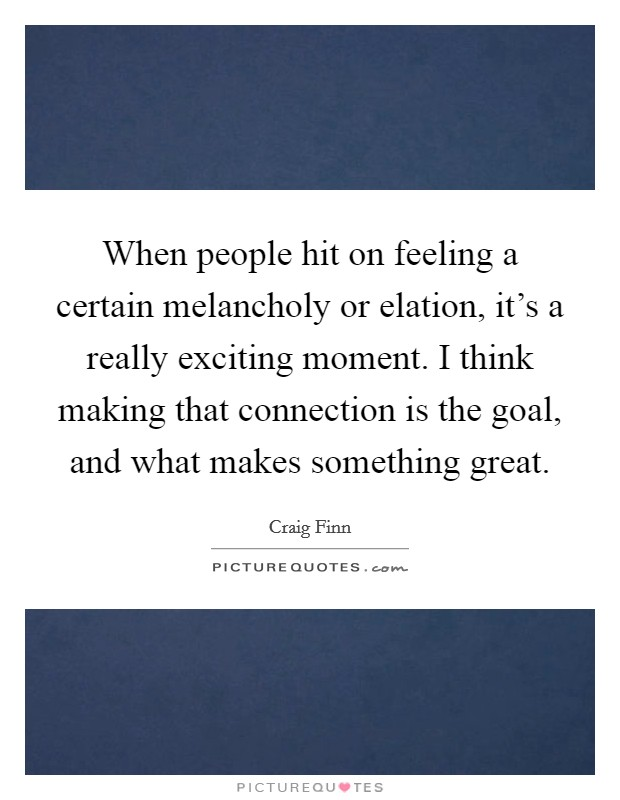 When people hit on feeling a certain melancholy or elation, it's a really exciting moment. I think making that connection is the goal, and what makes something great Picture Quote #1