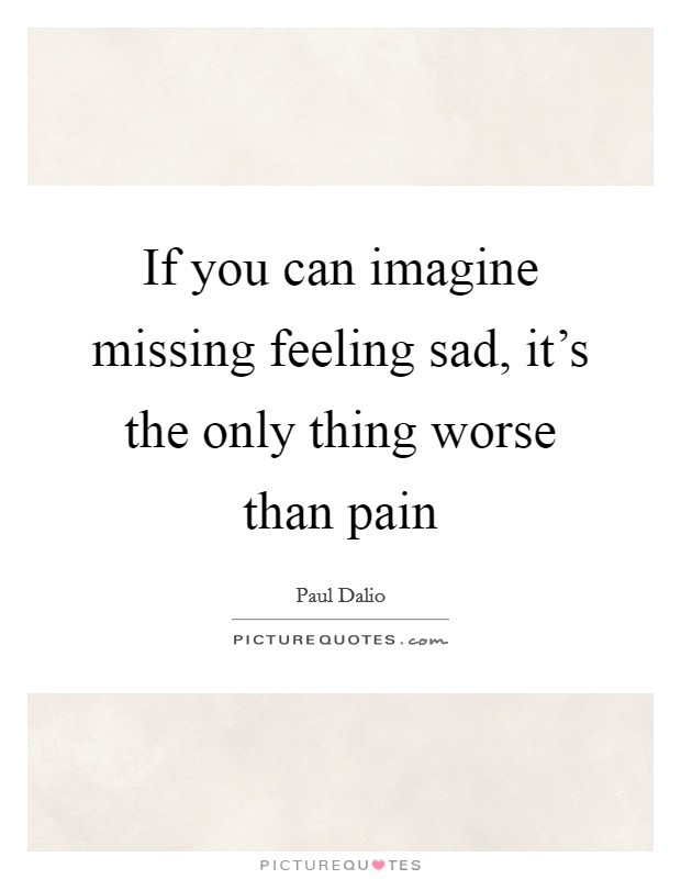 If you can imagine missing feeling sad, it's the only thing worse than pain Picture Quote #1